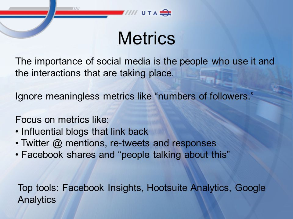 Metrics The importance of social media is the people who use it and the interactions that are taking place.