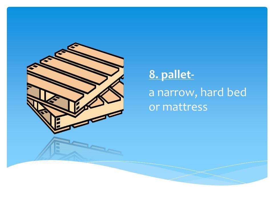8. pallet- a narrow, hard bed or mattress
