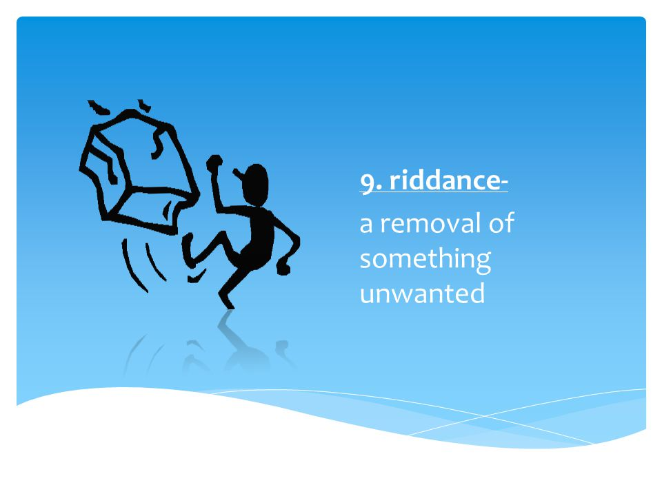 9. riddance- a removal of something unwanted