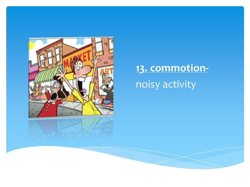 13. commotion- noisy activity