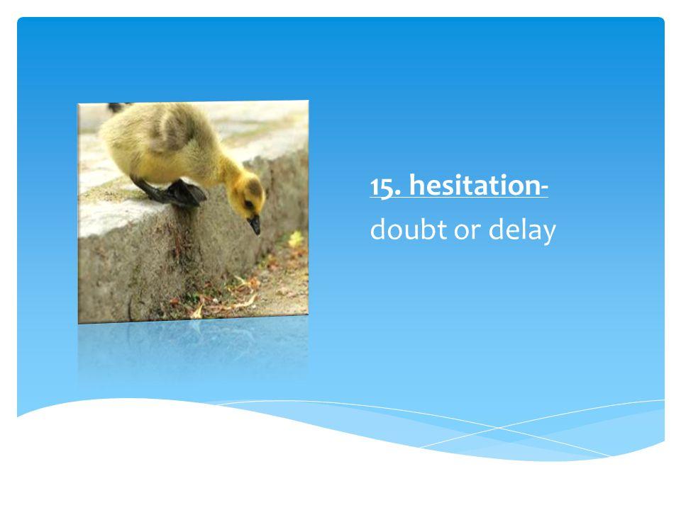 15. hesitation- doubt or delay