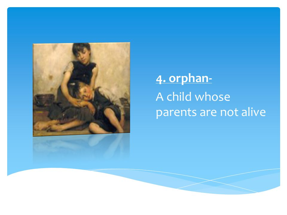 4. orphan- A child whose parents are not alive