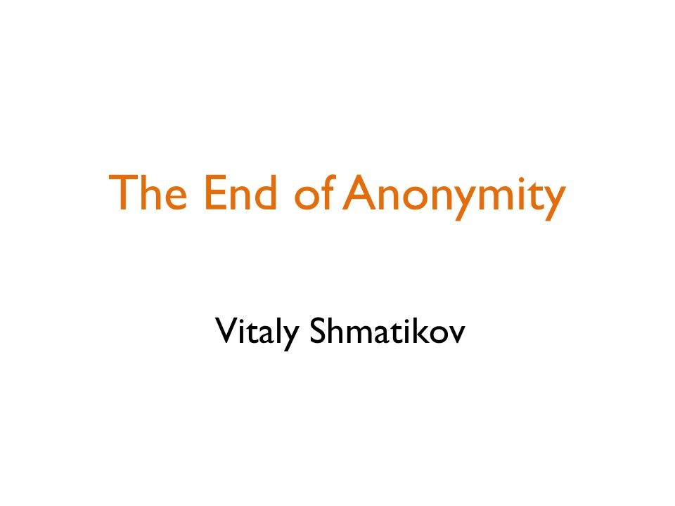 The End of Anonymity Vitaly Shmatikov