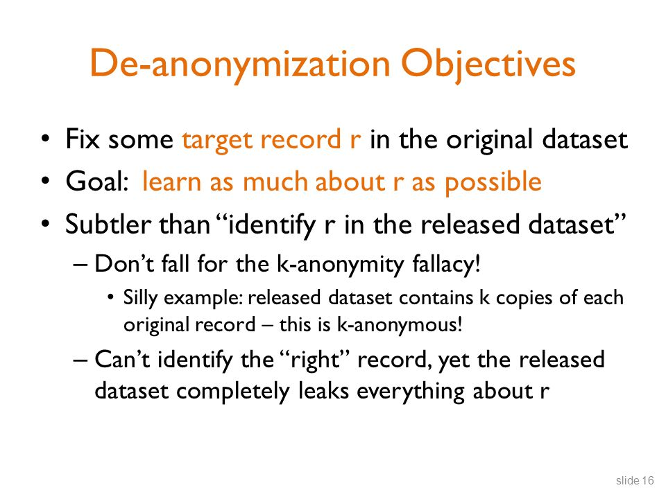 De-anonymization Objectives Fix some target record r in the original dataset Goal: learn as much about r as possible Subtler than identify r in the released dataset – Don't fall for the k-anonymity fallacy.
