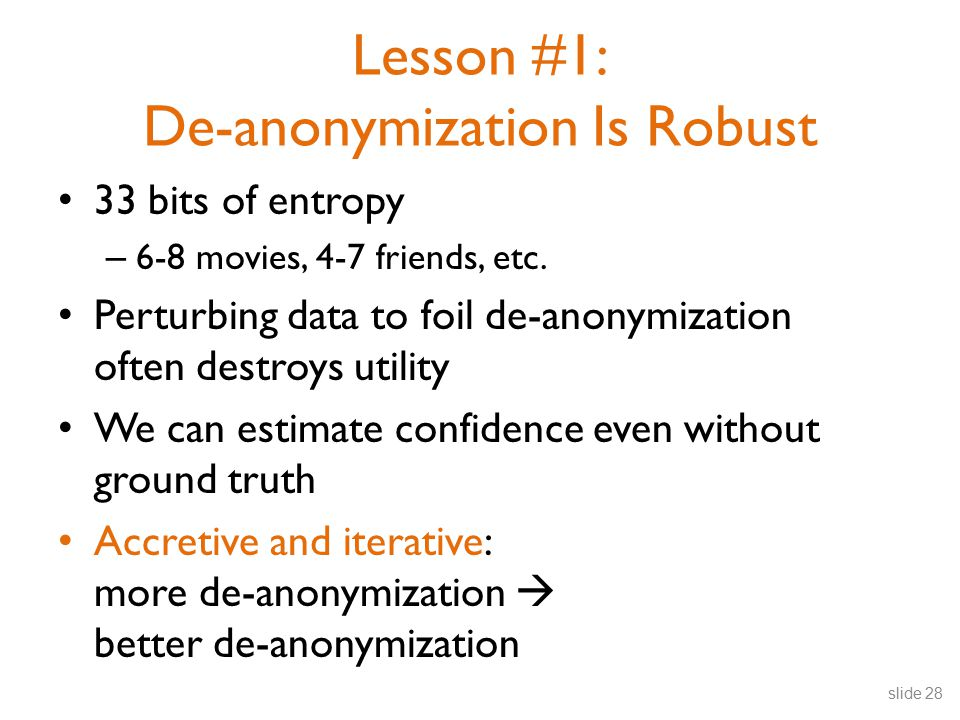 Lesson #1: De-anonymization Is Robust 33 bits of entropy – 6-8 movies, 4-7 friends, etc.