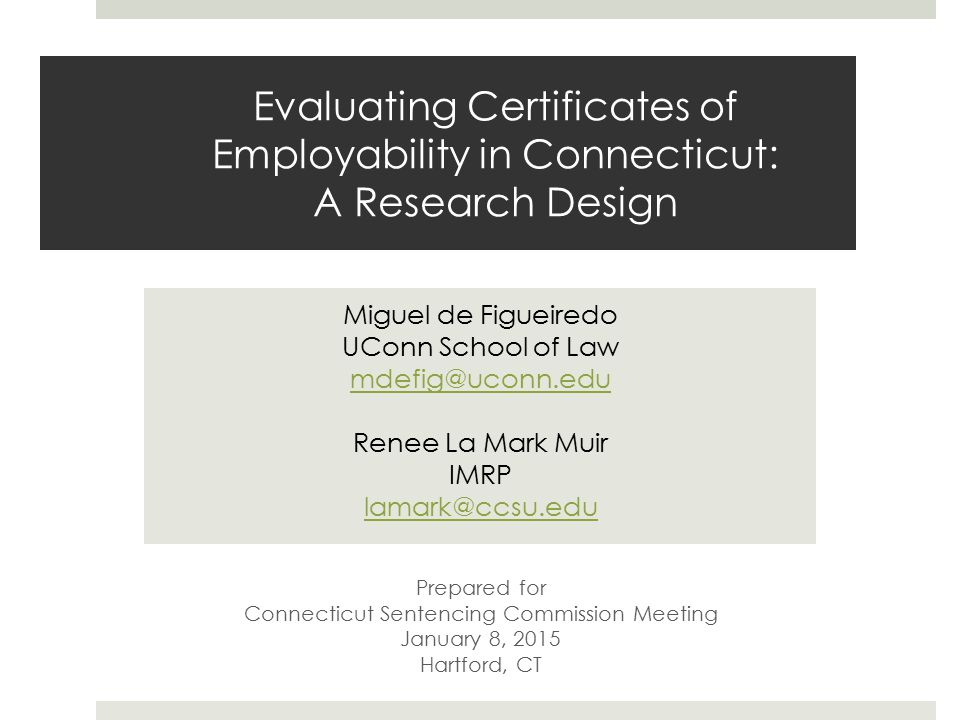 Evaluating Certificates of Employability in Connecticut: A Research Design Miguel de Figueiredo UConn School of Law mdefig@uconn.edu Renee La Mark Muir IMRP lamark@ccsu.edu Prepared for Connecticut Sentencing Commission Meeting January 8, 2015 Hartford, CT
