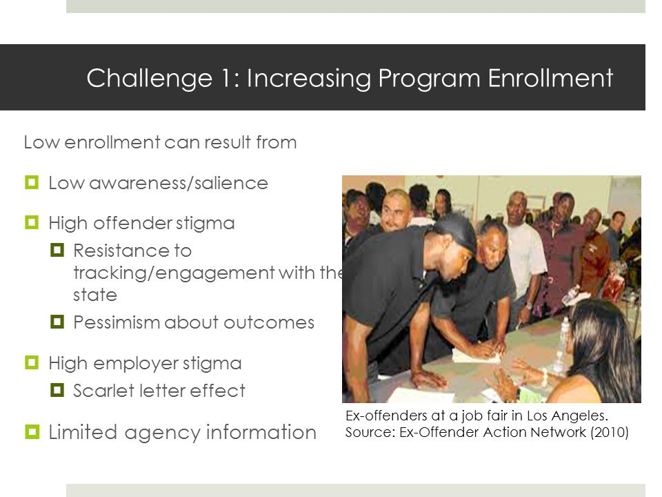 Challenge 1: Increasing Program Enrollment Low enrollment can result from  Low awareness/salience  High offender stigma  Resistance to tracking/engagement with the state  Pessimism about outcomes  High employer stigma  Scarlet letter effect  Limited agency information Ex-offenders at a job fair in Los Angeles.