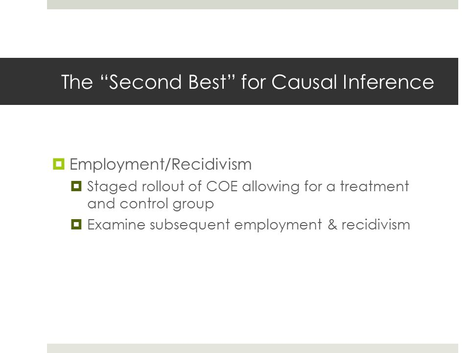 The Second Best for Causal Inference  Employment/Recidivism  Staged rollout of COE allowing for a treatment and control group  Examine subsequent employment & recidivism