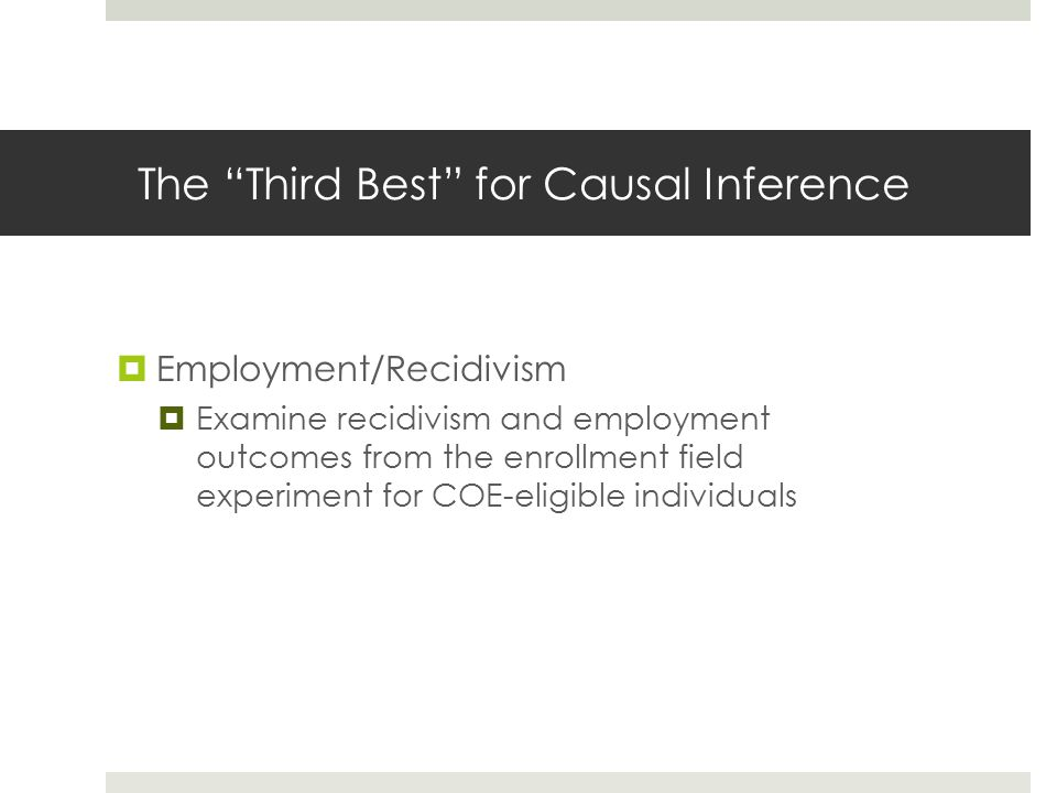 The Third Best for Causal Inference  Employment/Recidivism  Examine recidivism and employment outcomes from the enrollment field experiment for COE-eligible individuals