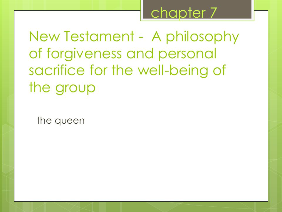 New Testament - A philosophy of forgiveness and personal sacrifice for the well-being of the group the queen chapter 7