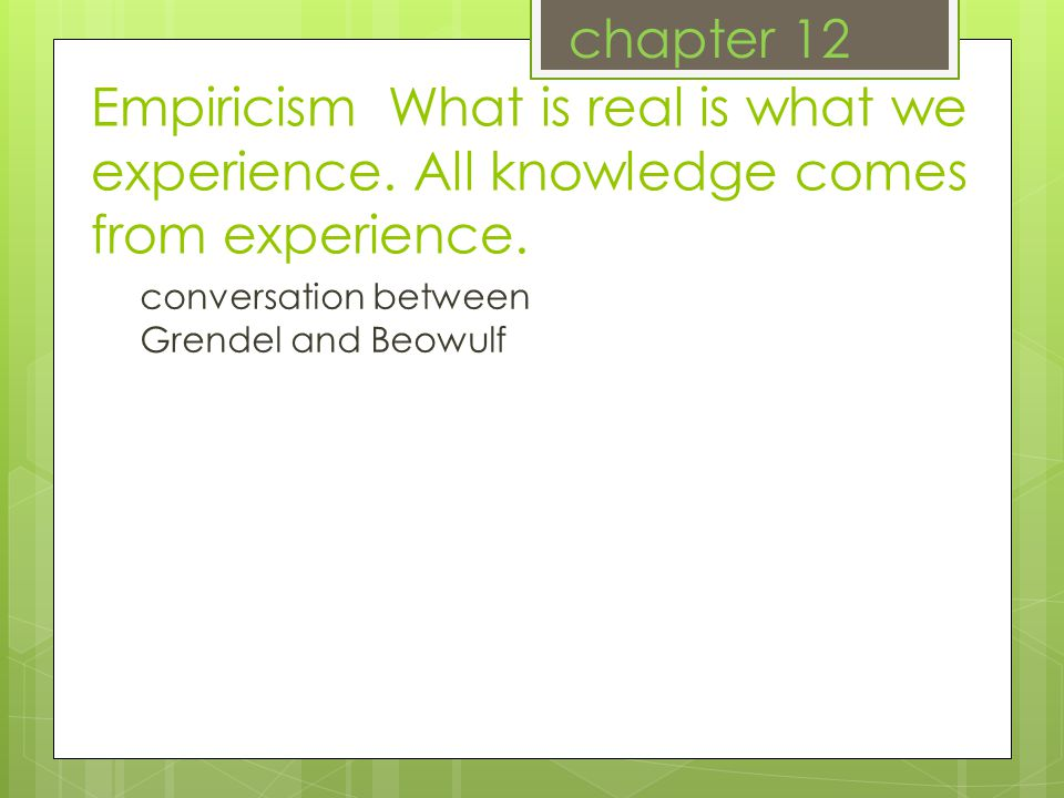 Empiricism What is real is what we experience. All knowledge comes from experience.