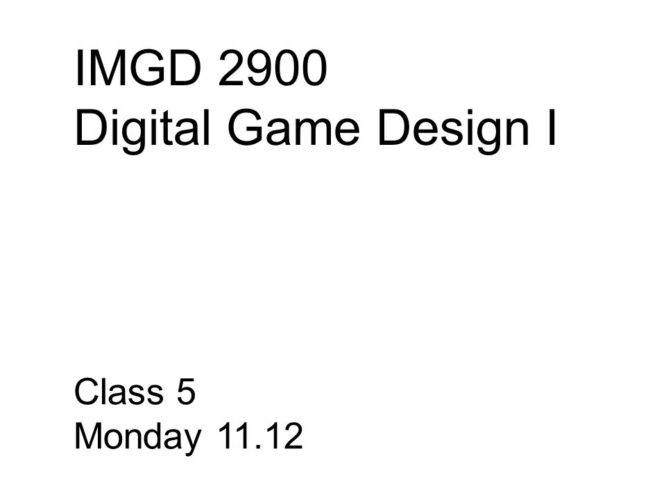 IMGD 2900 Digital Game Design I Class 5 Monday 11.12