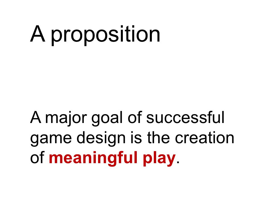 A proposition A major goal of successful game design is the creation of meaningful play.