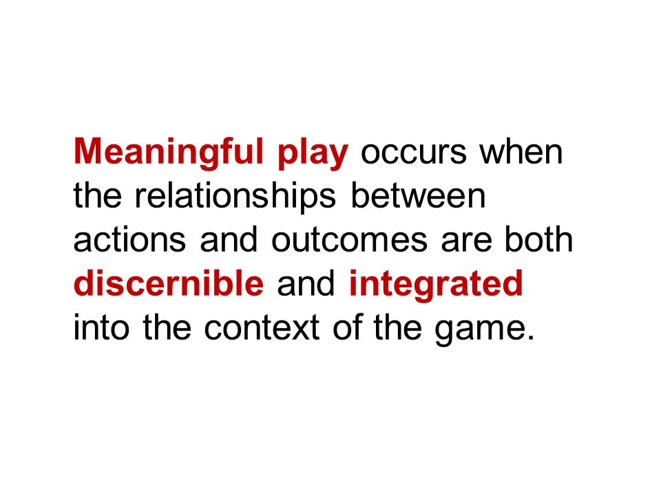 Meaningful play occurs when the relationships between actions and outcomes are both discernible and integrated into the context of the game.