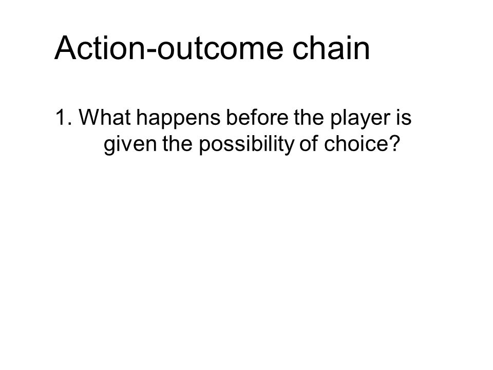 Action-outcome chain 1. What happens before the player is given the possibility of choice