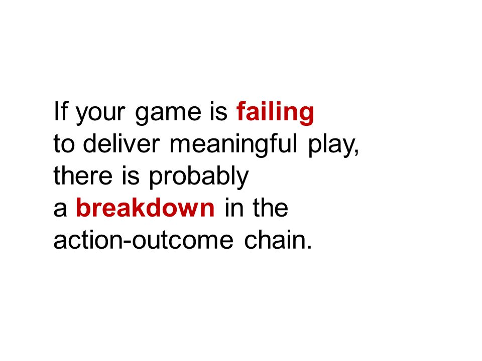 If your game is failing to deliver meaningful play, there is probably a breakdown in the action-outcome chain.