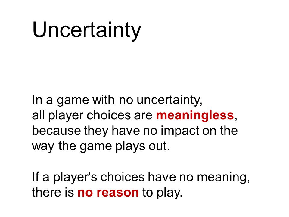 Uncertainty In a game with no uncertainty, all player choices are meaningless, because they have no impact on the way the game plays out.