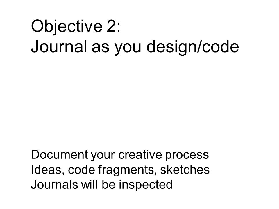 Objective 2: Journal as you design/code Document your creative process Ideas, code fragments, sketches Journals will be inspected