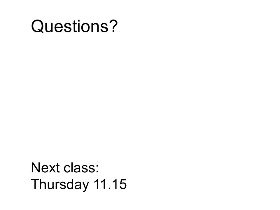 Questions Next class: Thursday 11.15