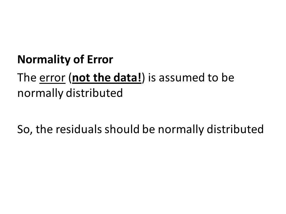 Normality of Error The error (not the data!) is assumed to be normally distributed So, the residuals should be normally distributed