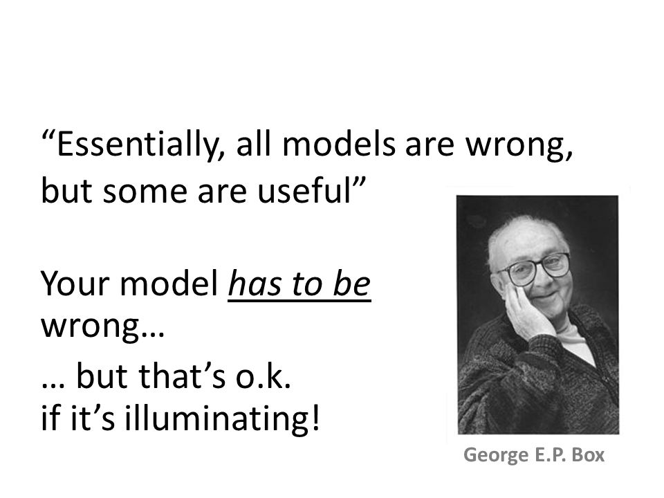 """""""Essentially, all models are wrong, but some are useful"""" George E.P. Box Your model has to be wrong… … but that's o.k. if it's illuminating!"""