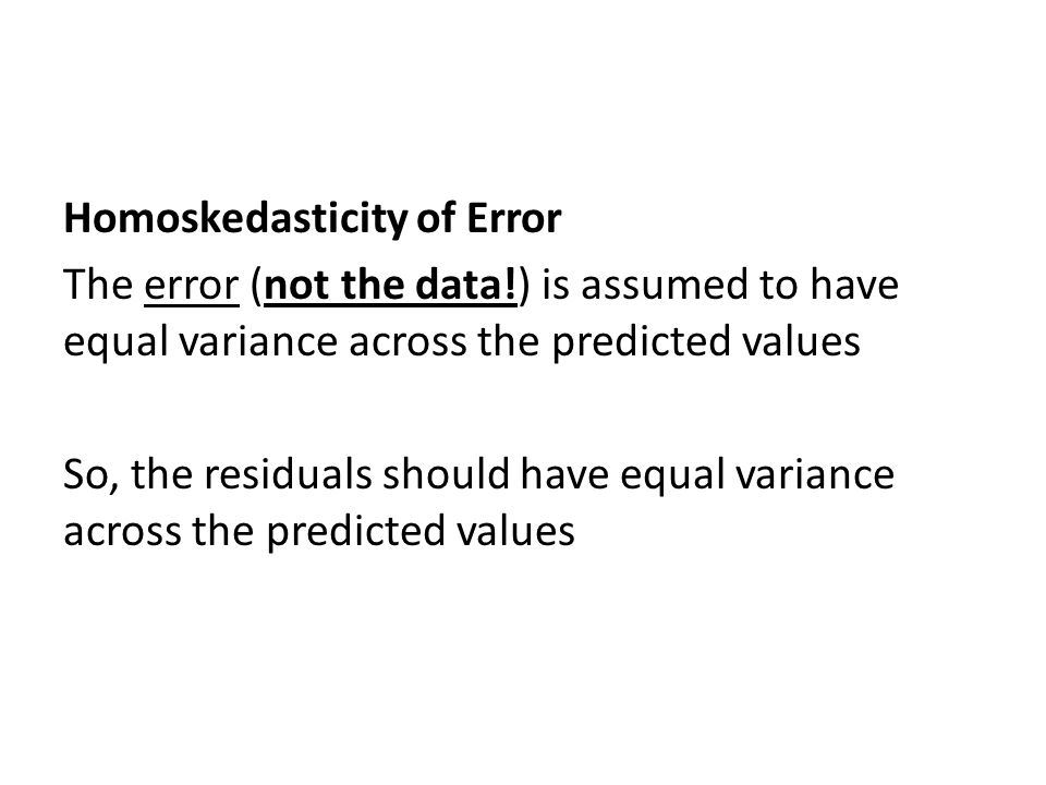 Homoskedasticity of Error The error (not the data!) is assumed to have equal variance across the predicted values So, the residuals should have equal variance across the predicted values