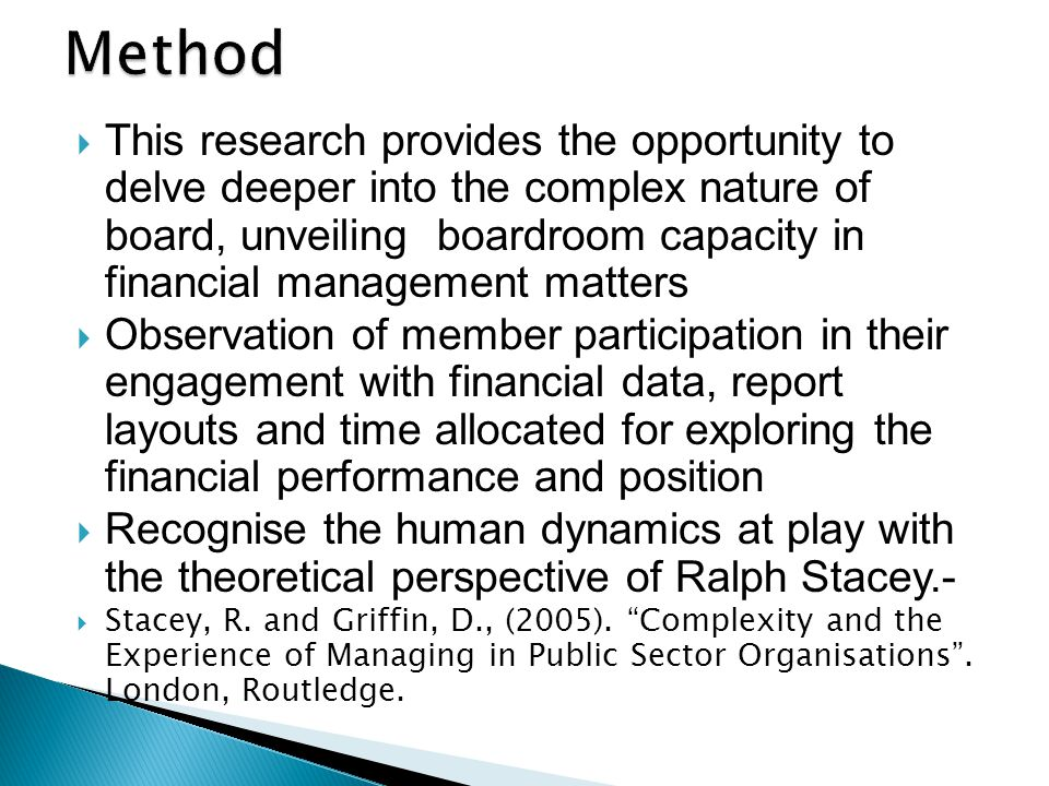  This research provides the opportunity to delve deeper into the complex nature of board, unveiling boardroom capacity in financial management matters  Observation of member participation in their engagement with financial data, report layouts and time allocated for exploring the financial performance and position  Recognise the human dynamics at play with the theoretical perspective of Ralph Stacey.-  Stacey, R.