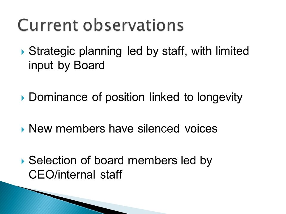  Strategic planning led by staff, with limited input by Board  Dominance of position linked to longevity  New members have silenced voices  Selection of board members led by CEO/internal staff