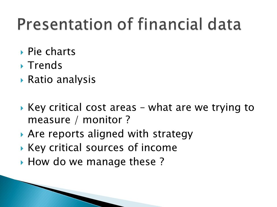  Pie charts  Trends  Ratio analysis  Key critical cost areas – what are we trying to measure / monitor .