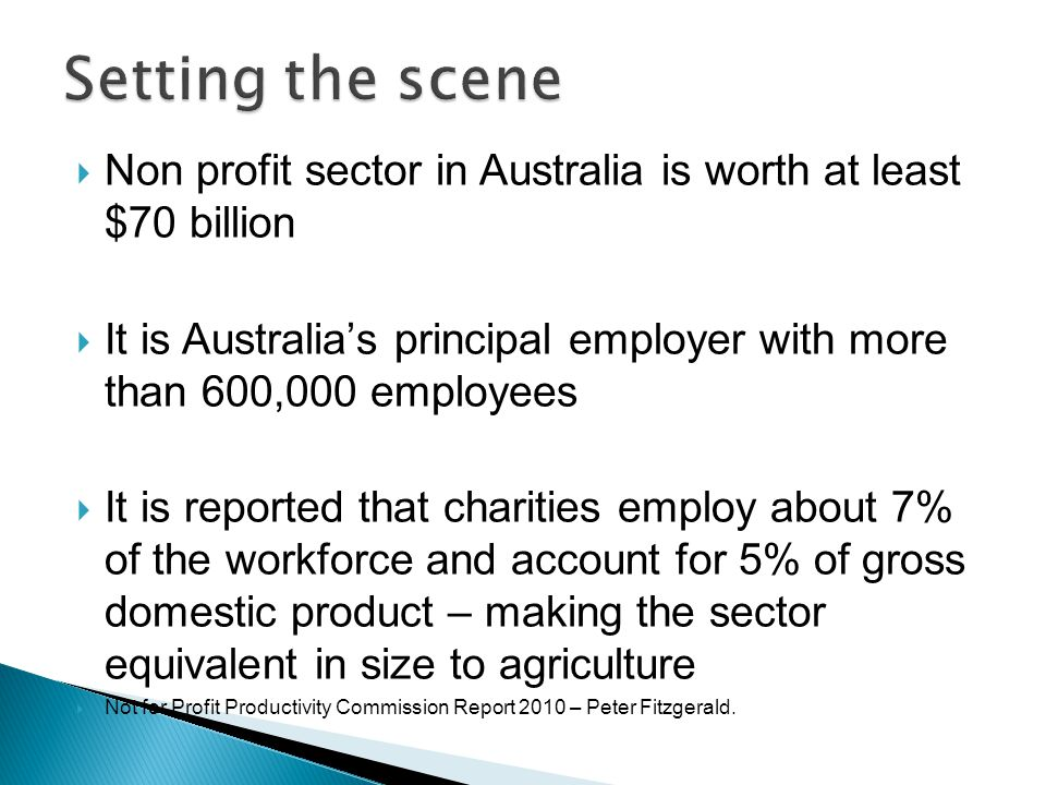  Non profit sector in Australia is worth at least $70 billion  It is Australia's principal employer with more than 600,000 employees  It is reported that charities employ about 7% of the workforce and account for 5% of gross domestic product – making the sector equivalent in size to agriculture  Not for Profit Productivity Commission Report 2010 – Peter Fitzgerald.