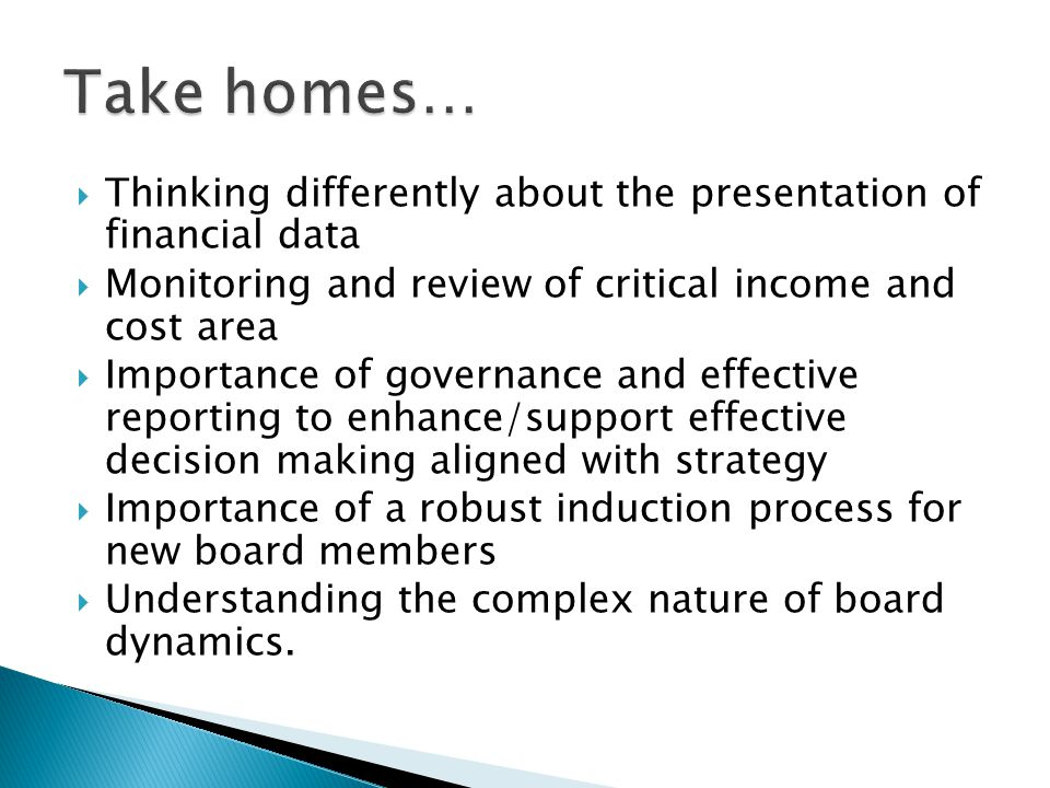  Thinking differently about the presentation of financial data  Monitoring and review of critical income and cost area  Importance of governance and effective reporting to enhance/support effective decision making aligned with strategy  Importance of a robust induction process for new board members  Understanding the complex nature of board dynamics.