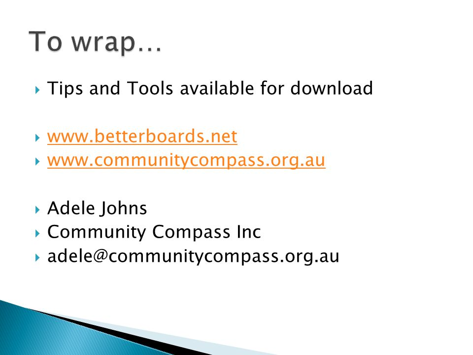  Tips and Tools available for download  www.betterboards.net www.betterboards.net  www.communitycompass.org.au www.communitycompass.org.au  Adele Johns  Community Compass Inc  adele@communitycompass.org.au