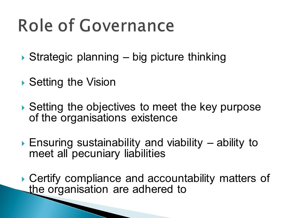  Strategic planning – big picture thinking  Setting the Vision  Setting the objectives to meet the key purpose of the organisations existence  Ensuring sustainability and viability – ability to meet all pecuniary liabilities  Certify compliance and accountability matters of the organisation are adhered to