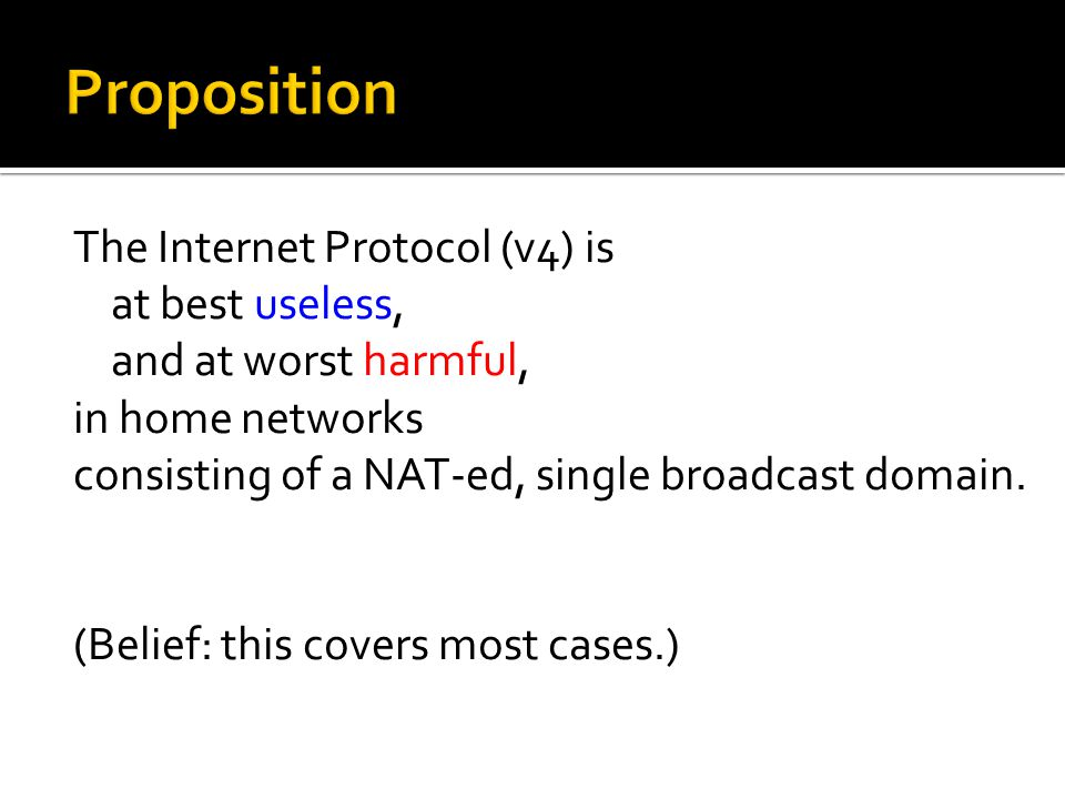 The Internet Protocol (v4) is at best useless, and at worst harmful, in home networks consisting of a NAT-ed, single broadcast domain.