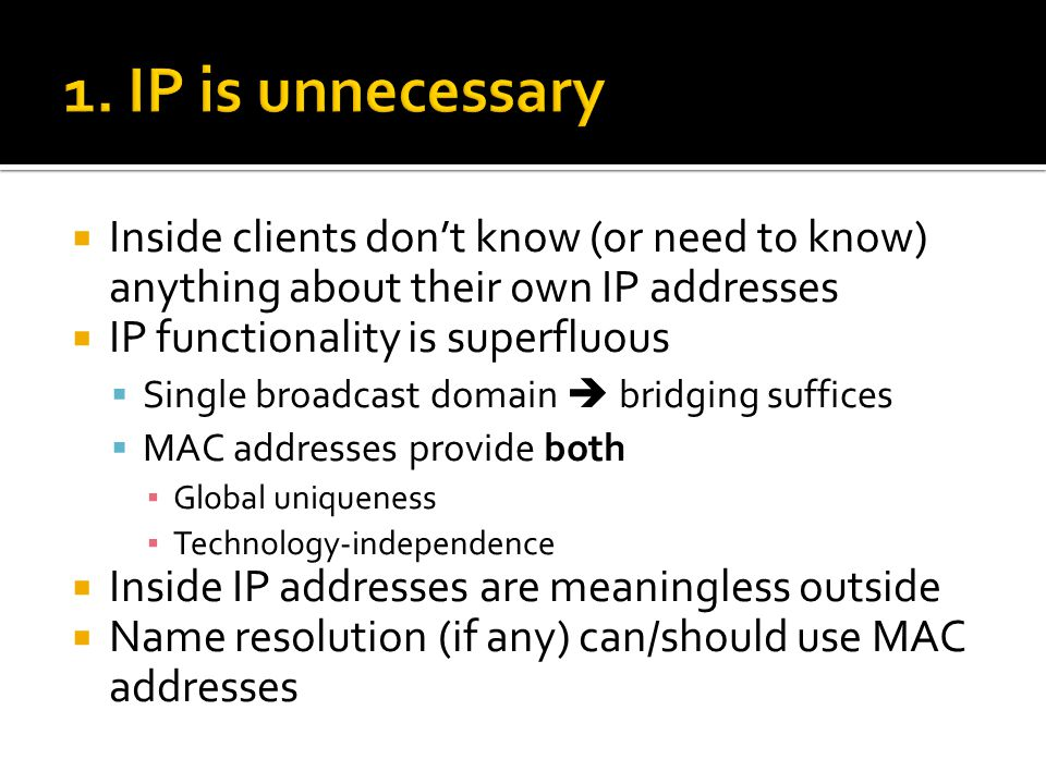  Inside clients don't know (or need to know) anything about their own IP addresses  IP functionality is superfluous  Single broadcast domain  bridging suffices  MAC addresses provide both ▪ Global uniqueness ▪ Technology-independence  Inside IP addresses are meaningless outside  Name resolution (if any) can/should use MAC addresses