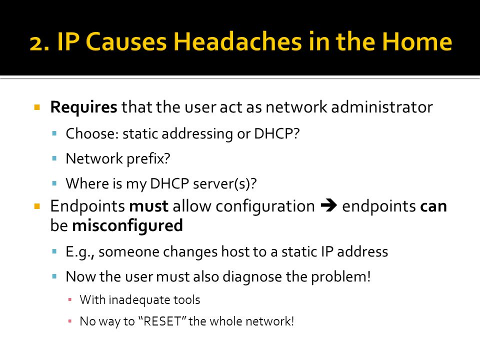 Third option: Ignore IP  Should be the default  Force user to say I know what I'm doing to use any other option (static assignment or DHCP)  Let endpoints use arbitrary IP addresses  Local-scope addresses for uniqueness  Transport demux still works  Identify endpoints with MAC addresses  Inside applications  Ethernet was designed for this.