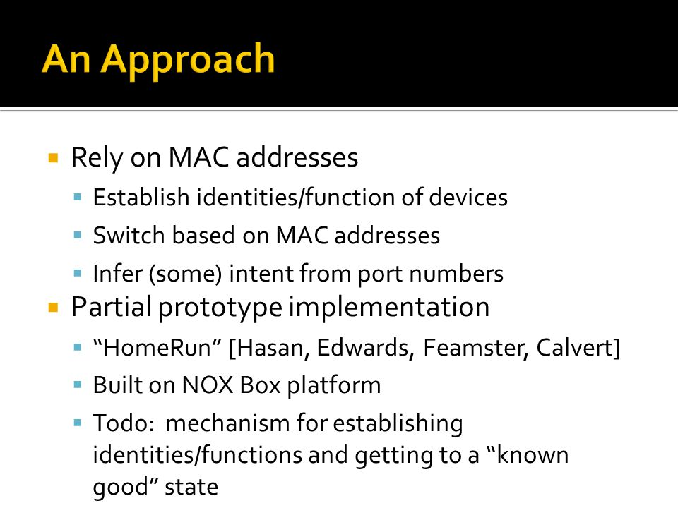  Rely on MAC addresses  Establish identities/function of devices  Switch based on MAC addresses  Infer (some) intent from port numbers  Partial prototype implementation  HomeRun [Hasan, Edwards, Feamster, Calvert]  Built on NOX Box platform  Todo: mechanism for establishing identities/functions and getting to a known good state