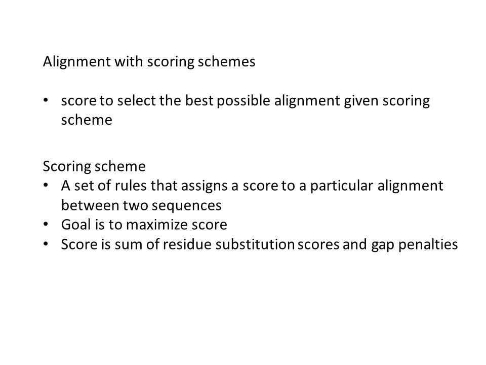 Alignment with scoring schemes score to select the best possible alignment given scoring scheme Scoring scheme A set of rules that assigns a score to a particular alignment between two sequences Goal is to maximize score Score is sum of residue substitution scores and gap penalties