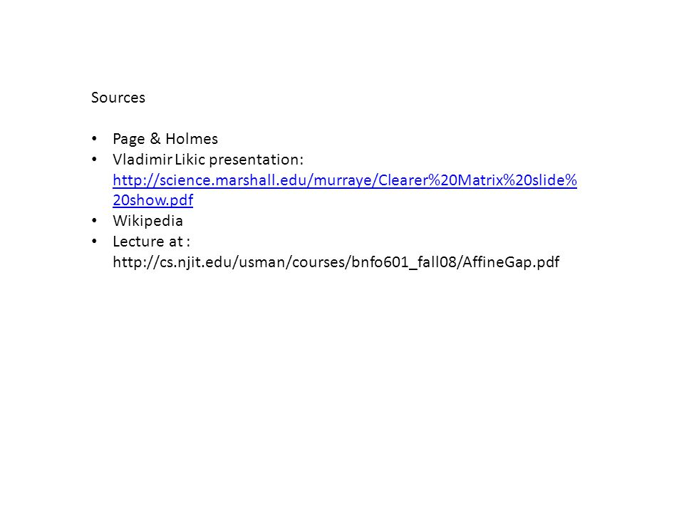 Sources Page & Holmes Vladimir Likic presentation: http://science.marshall.edu/murraye/Clearer%20Matrix%20slide% 20show.pdf http://science.marshall.edu/murraye/Clearer%20Matrix%20slide% 20show.pdf Wikipedia Lecture at : http://cs.njit.edu/usman/courses/bnfo601_fall08/AffineGap.pdf