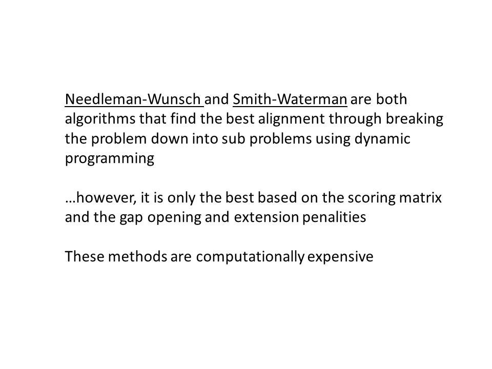 Needleman-Wunsch and Smith-Waterman are both algorithms that find the best alignment through breaking the problem down into sub problems using dynamic programming …however, it is only the best based on the scoring matrix and the gap opening and extension penalities These methods are computationally expensive