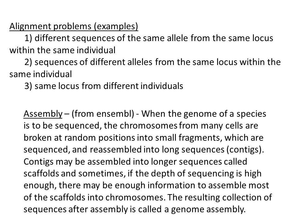Assembly – (from ensembl) - When the genome of a species is to be sequenced, the chromosomes from many cells are broken at random positions into small fragments, which are sequenced, and reassembled into long sequences (contigs).