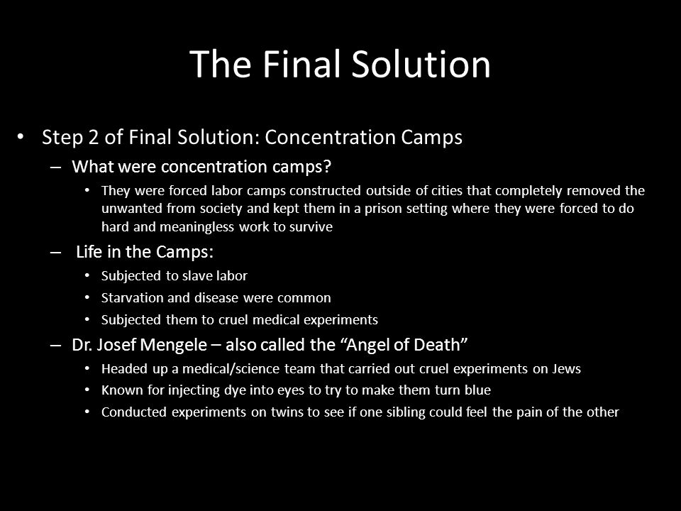 The Final Solution Step 2 of Final Solution: Concentration Camps – What were concentration camps? They were forced labor camps constructed outside of