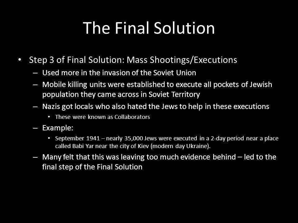The Final Solution Step 3 of Final Solution: Mass Shootings/Executions – Used more in the invasion of the Soviet Union – Mobile killing units were est