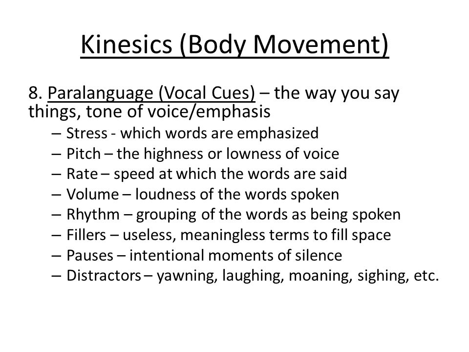 Kinesics (Body Movement) 8. Paralanguage (Vocal Cues) – the way you say things, tone of voice/emphasis – Stress - which words are emphasized – Pitch –