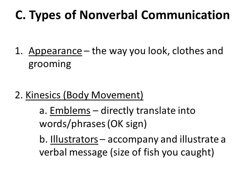 C. Types of Nonverbal Communication 1.Appearance – the way you look, clothes and grooming 2. Kinesics (Body Movement) a. Emblems – directly translate