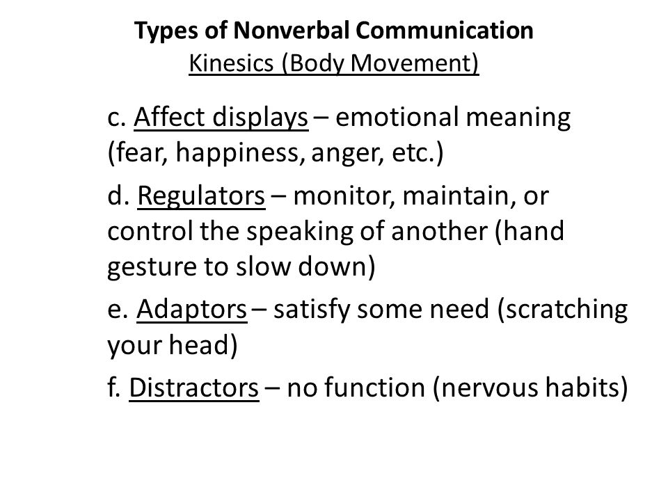 Types of Nonverbal Communication Kinesics (Body Movement) c. Affect displays – emotional meaning (fear, happiness, anger, etc.) d. Regulators – monito