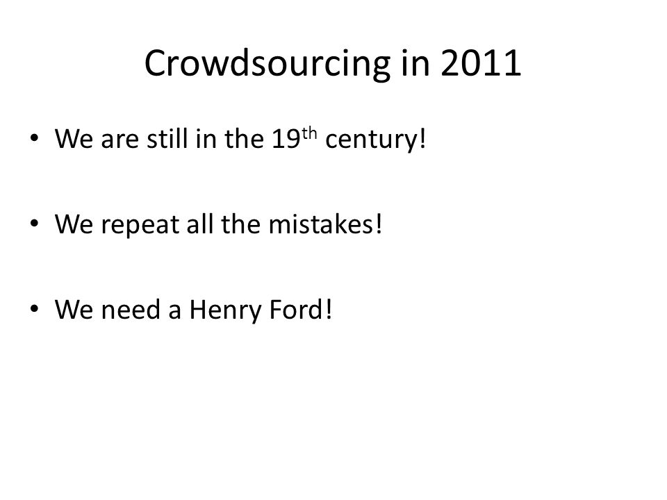 Crowdsourcing in 2011 We are still in the 19 th century.