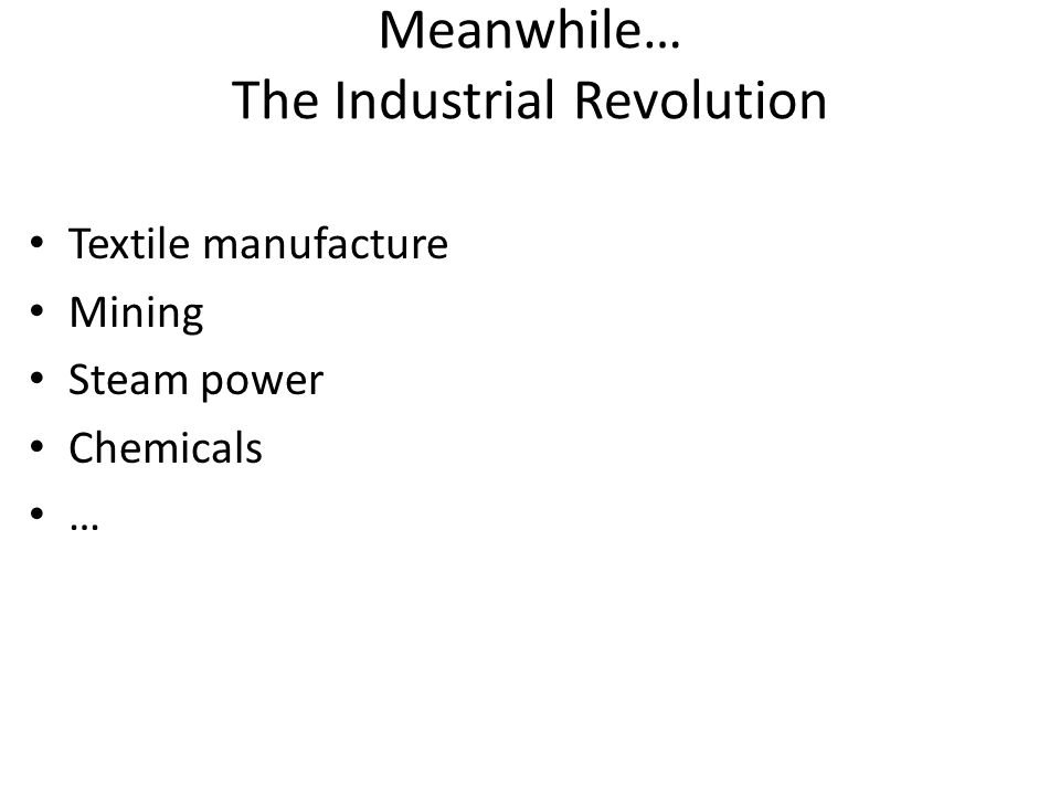 Meanwhile… The Industrial Revolution Textile manufacture Mining Steam power Chemicals …