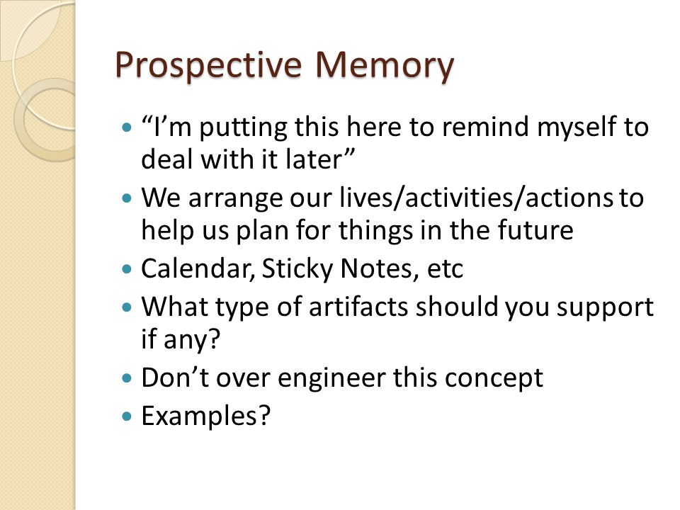 Prospective Memory I'm putting this here to remind myself to deal with it later We arrange our lives/activities/actions to help us plan for things in the future Calendar, Sticky Notes, etc What type of artifacts should you support if any.
