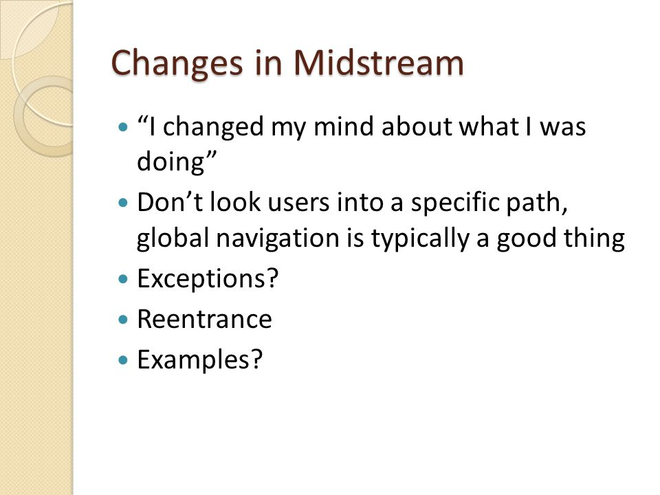 Changes in Midstream I changed my mind about what I was doing Don't look users into a specific path, global navigation is typically a good thing Exceptions.